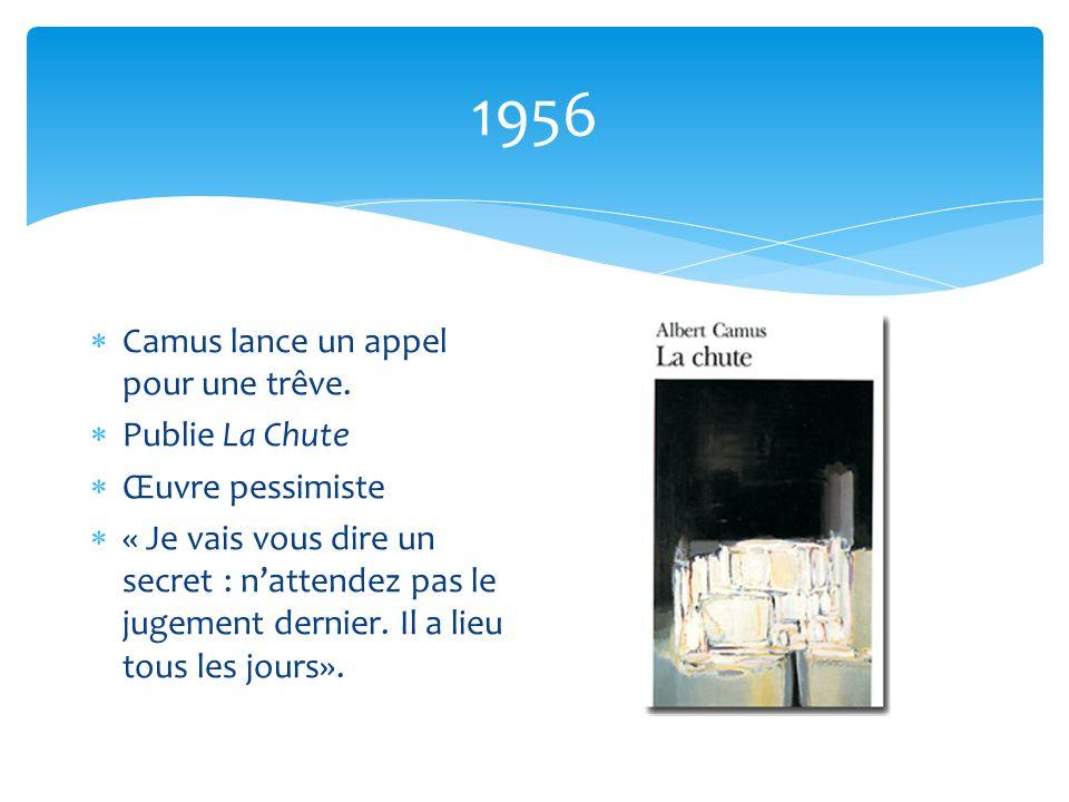 1956 Camus lance un appel pour une trêve. Publie La Chute Œuvre pessimiste « Je vais vous dire un secret : nattendez pas le jugement dernier. Il a lie