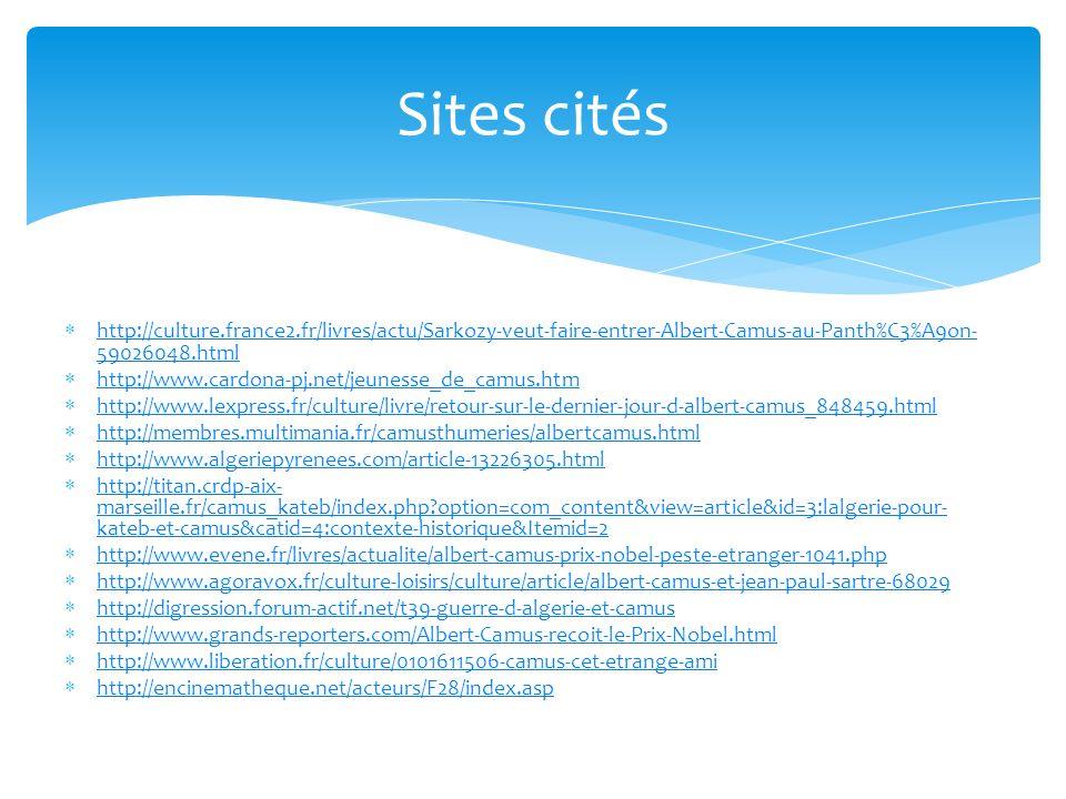 Sites cités http://culture.france2.fr/livres/actu/Sarkozy-veut-faire-entrer-Albert-Camus-au-Panth%C3%A9on- 59026048.html http://culture.france2.fr/livres/actu/Sarkozy-veut-faire-entrer-Albert-Camus-au-Panth%C3%A9on- 59026048.html http://www.cardona-pj.net/jeunesse_de_camus.htm http://www.lexpress.fr/culture/livre/retour-sur-le-dernier-jour-d-albert-camus_848459.html http://membres.multimania.fr/camusthumeries/albertcamus.html http://www.algeriepyrenees.com/article-13226305.html http://titan.crdp-aix- marseille.fr/camus_kateb/index.php?option=com_content&view=article&id=3:lalgerie-pour- kateb-et-camus&catid=4:contexte-historique&Itemid=2 http://titan.crdp-aix- marseille.fr/camus_kateb/index.php?option=com_content&view=article&id=3:lalgerie-pour- kateb-et-camus&catid=4:contexte-historique&Itemid=2 http://www.evene.fr/livres/actualite/albert-camus-prix-nobel-peste-etranger-1041.php http://www.agoravox.fr/culture-loisirs/culture/article/albert-camus-et-jean-paul-sartre-68029 http://digression.forum-actif.net/t39-guerre-d-algerie-et-camus http://www.grands-reporters.com/Albert-Camus-recoit-le-Prix-Nobel.html http://www.liberation.fr/culture/0101611506-camus-cet-etrange-ami http://encinematheque.net/acteurs/F28/index.asp
