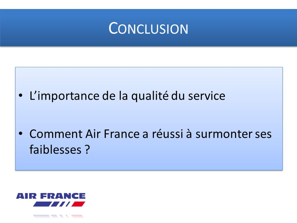 C ONCLUSION Limportance de la qualité du service Comment Air France a réussi à surmonter ses faiblesses ? Limportance de la qualité du service Comment