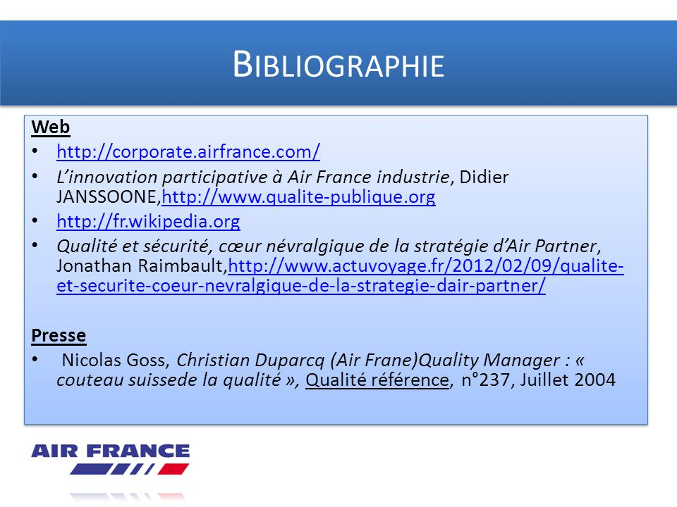 B IBLIOGRAPHIE Web http://corporate.airfrance.com/ Linnovation participative à Air France industrie, Didier JANSSOONE,http://www.qualite-publique.orgh