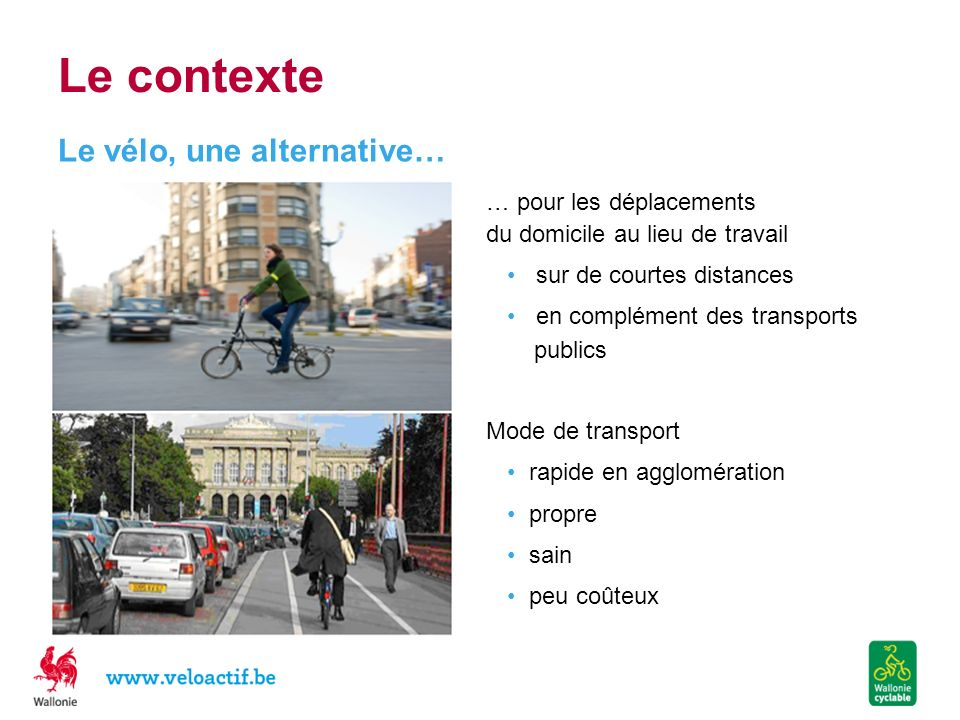 Le vélo est bon pour le PORTEFEUILLE Pas de plein de carburant à faire Pas de taxes Pas dassurances obligatoires Parkings gratuits la plupart du temps Prix dachat et dentretiens raisonnables Un vélo (frais damortissement, dentretiens, déquipement compris) = 250 /an Lusage du vélo peut entraîner la suppression la 2 e voiture = gain de 2.500 Indemnité kilométrique = 0,22 / km (soit 500 /an pour un trajet quotidien de 10 km/jour) Sans compter les bénéfices liés à la santé 3.000 déconomies directes par an ( >2 mois de salaire moyen) Pour en avoir la preuve, faites le test sur le calculateur mobilité : http://mobilite.wallonie.be/cms/home/agenda/semaine-de-la-mobilite/edition-2013/calculateur-mobilite