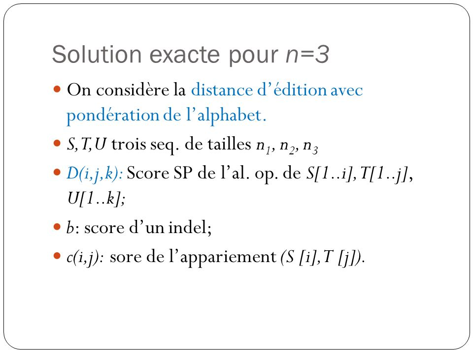 Solution exacte pour n=3 On considère la distance dédition avec pondération de lalphabet. S,T,U trois seq. de tailles n 1, n 2, n 3 D(i,j,k): Score SP