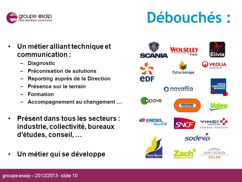 groupe esaip – 2012/2013 - slide 10 Débouchés : Un métier alliant technique et communication : –Diagnostic –Préconisation de solutions –Reporting aupr