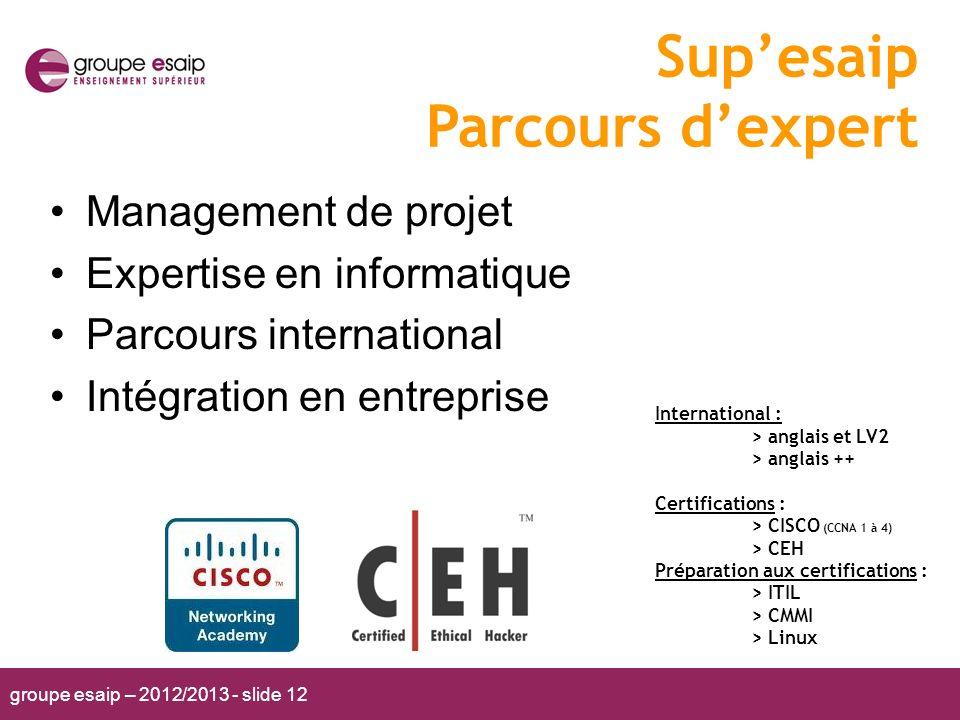groupe esaip – 2012/2013 - slide 12 Supesaip Parcours dexpert Management de projet Expertise en informatique Parcours international Intégration en ent