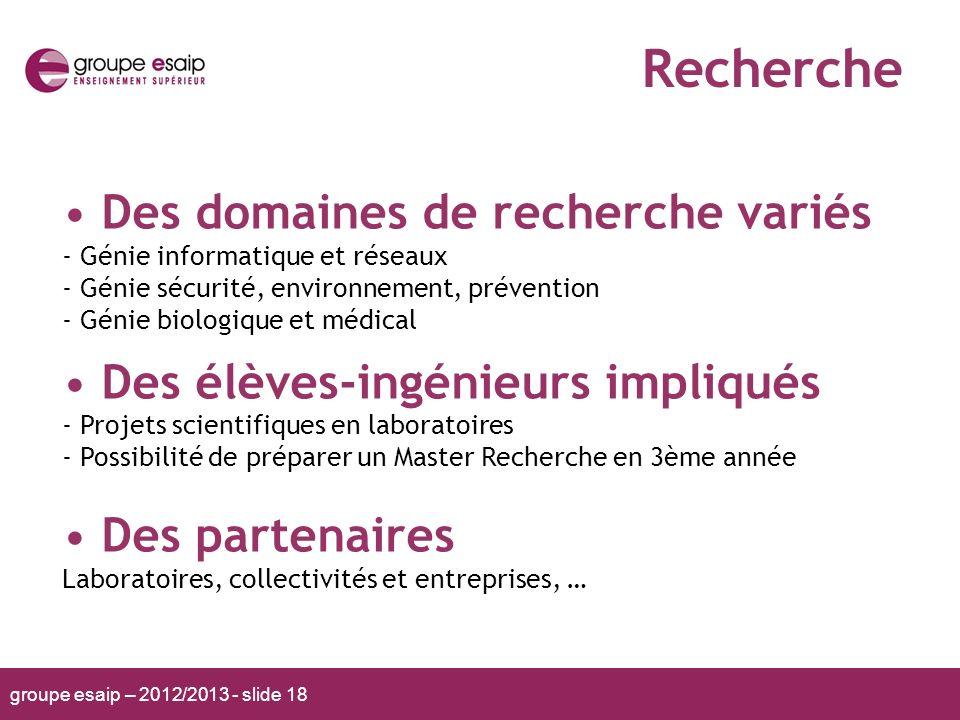 groupe esaip – 2012/2013 - slide 18 Recherche Des domaines de recherche variés - Génie informatique et réseaux - Génie sécurité, environnement, préven