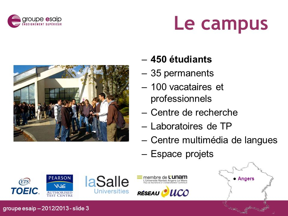 groupe esaip – 2012/2013 - slide 3 Le campus Angers –450 étudiants –35 permanents –100 vacataires et professionnels –Centre de recherche –Laboratoires