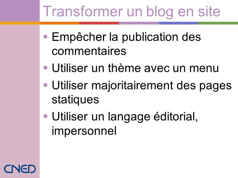 Transformer un blog en site Empêcher la publication des commentaires Utiliser un thème avec un menu Utiliser majoritairement des pages statiques Utiliser un langage éditorial, impersonnel