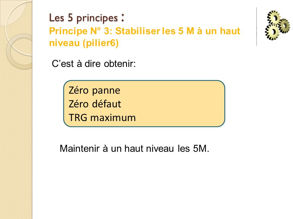 Les 5 principes : Les 5 principes : Principe N° 3: Stabiliser les 5 M à un haut niveau (pilier6) Cest à dire obtenir: Maintenir à un haut niveau les 5M.