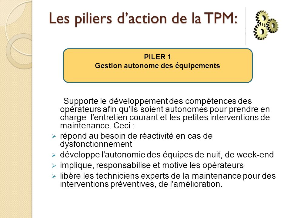 Les piliers daction de la TPM: Supporte le développement des compétences des opérateurs afin qu ils soient autonomes pour prendre en charge l entretien courant et les petites interventions de maintenance.