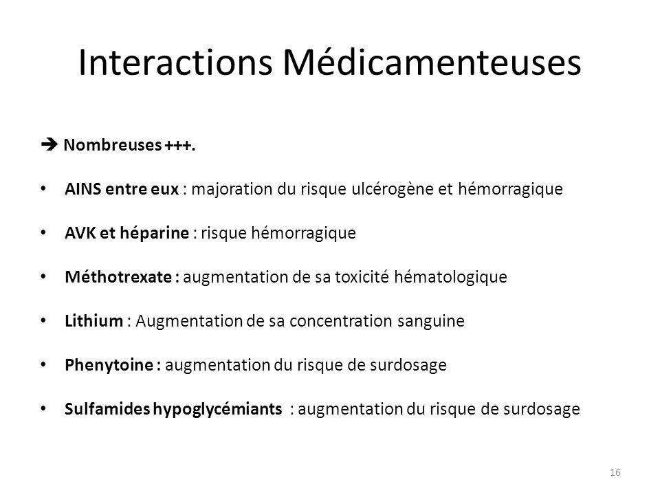Interactions Médicamenteuses Nombreuses +++. AINS entre eux : majoration du risque ulcérogène et hémorragique AVK et héparine : risque hémorragique Mé