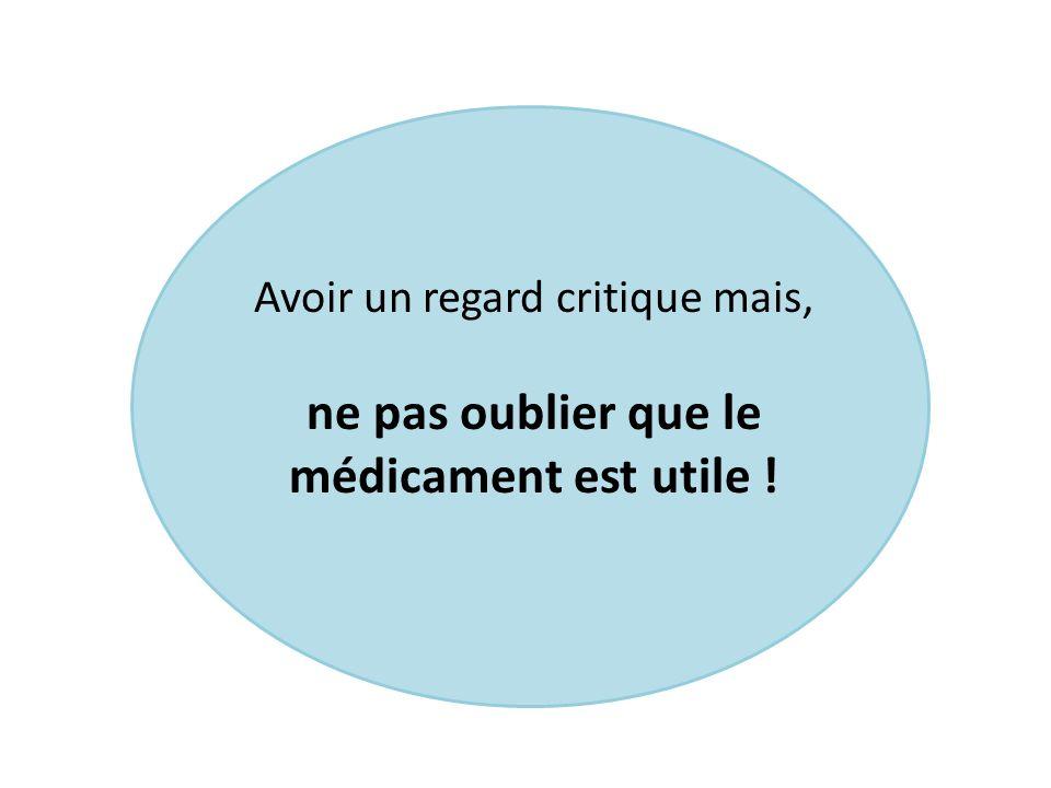 Avoir un regard critique mais, ne pas oublier que le médicament est utile !