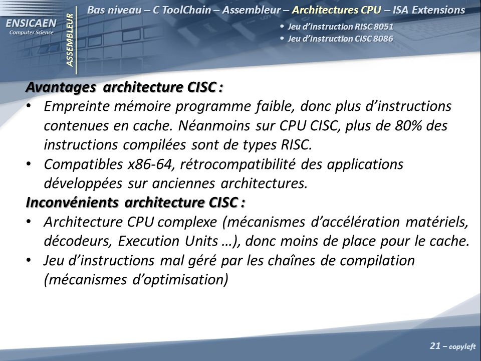 ASSEMBLEUR Avantages architecture CISC : Empreinte mémoire programme faible, donc plus dinstructions contenues en cache.