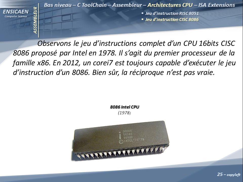 ASSEMBLEUR 25 – copyleft Bas niveau – C ToolChain – Assembleur – Architectures CPU – ISA Extensions Jeu dinstruction RISC 8051 Jeu dinstruction RISC 8051 Jeu dinstruction CISC 8086 Jeu dinstruction CISC 8086 Observons le jeu dinstructions complet dun CPU 16bits CISC 8086 proposé par Intel en 1978.