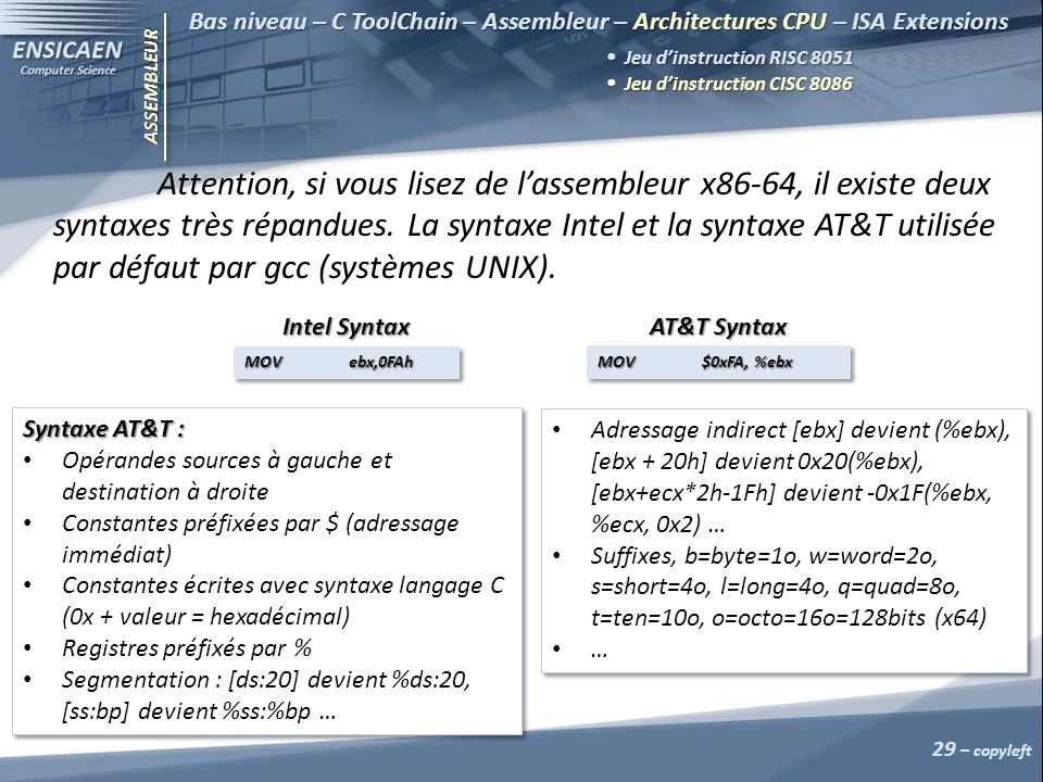 ASSEMBLEUR 29 – copyleft Bas niveau – C ToolChain – Assembleur – Architectures CPU – ISA Extensions Jeu dinstruction RISC 8051 Jeu dinstruction RISC 8051 Jeu dinstruction CISC 8086 Jeu dinstruction CISC 8086 Attention, si vous lisez de lassembleur x86-64, il existe deux syntaxes très répandues.