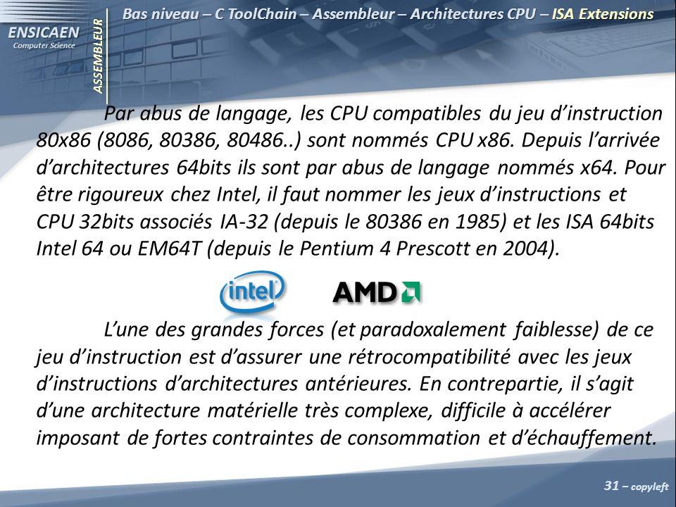ASSEMBLEUR 31 – copyleft Bas niveau – C ToolChain – Assembleur – Architectures CPU – ISA Extensions Par abus de langage, les CPU compatibles du jeu dinstruction 80x86 (8086, 80386, 80486..) sont nommés CPU x86.