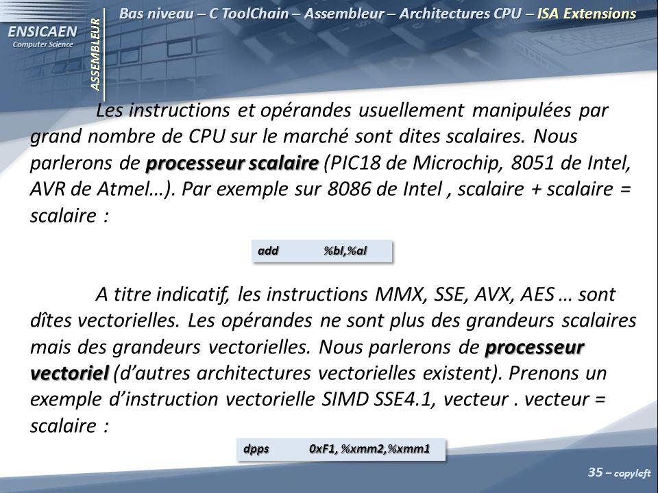 ASSEMBLEUR 35 – copyleft Bas niveau – C ToolChain – Assembleur – Architectures CPU – ISA Extensions processeur scalaire Les instructions et opérandes usuellement manipulées par grand nombre de CPU sur le marché sont dites scalaires.