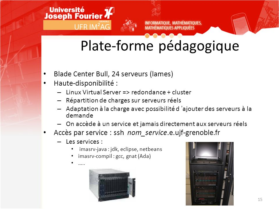 Plate-forme pédagogique Blade Center Bull, 24 serveurs (lames) Haute-disponibilité : – Linux Virtual Server => redondance + cluster – Répartition de c