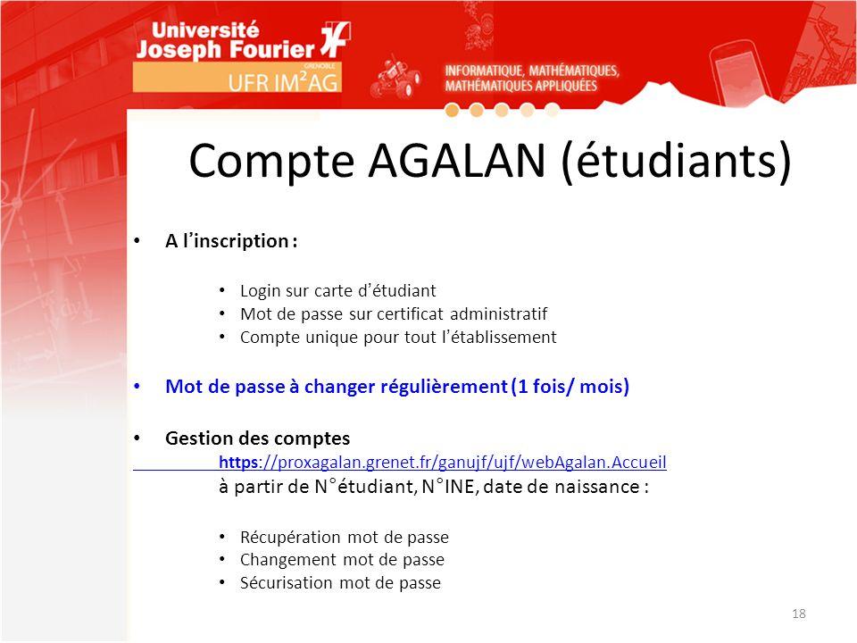 Compte AGALAN (étudiants) A linscription : Login sur carte détudiant Mot de passe sur certificat administratif Compte unique pour tout létablissement