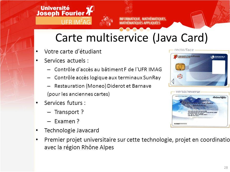 Carte multiservice (Java Card) Votre carte détudiant Services actuels : – Contrôle daccès au bâtiment F de lUFR IMAG – Contrôle accès logique aux term