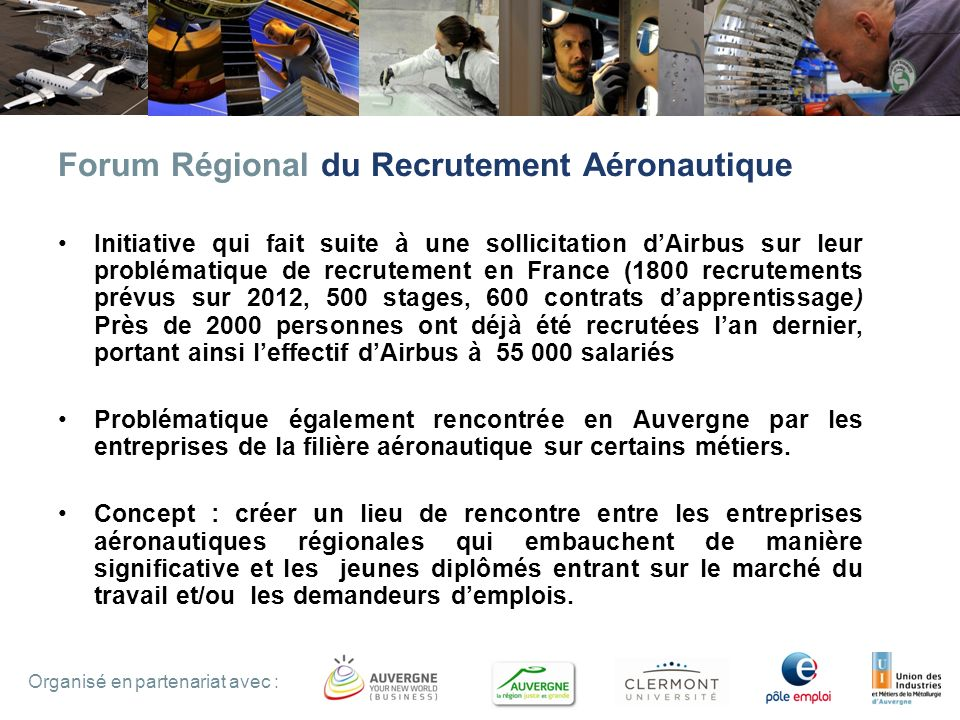 2 Forum Régional du Recrutement Aéronautique Initiative qui fait suite à une sollicitation dAirbus sur leur problématique de recrutement en France (1800 recrutements prévus sur 2012, 500 stages, 600 contrats dapprentissage) Près de 2000 personnes ont déjà été recrutées lan dernier, portant ainsi leffectif dAirbus à 55 000 salariés Problématique également rencontrée en Auvergne par les entreprises de la filière aéronautique sur certains métiers.