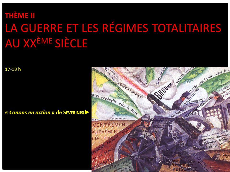 THÈME II LA GUERRE ET LES RÉGIMES TOTALITAIRES AU XX ÈME SIÈCLE 17-18 h « Canons en action » de S EVERINISI Ténèze, octobre 2013
