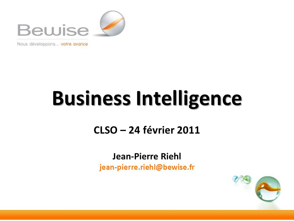 Business Intelligence Business Intelligence CLSO – 24 février 2011 Jean-Pierre Riehl jean-pierre.riehl@bewise.fr