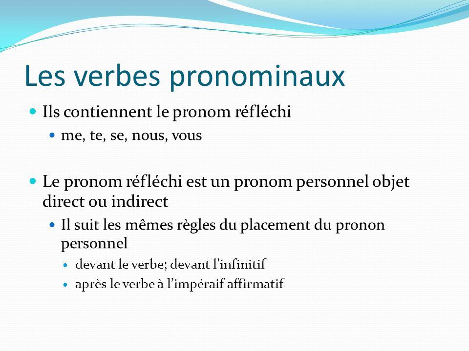 Les verbes pronominaux Ils contiennent le pronom réfléchi me, te, se, nous, vous Le pronom réfléchi est un pronom personnel objet direct ou indirect Il suit les mêmes règles du placement du pronon personnel devant le verbe; devant linfinitif après le verbe à limpéraif affirmatif