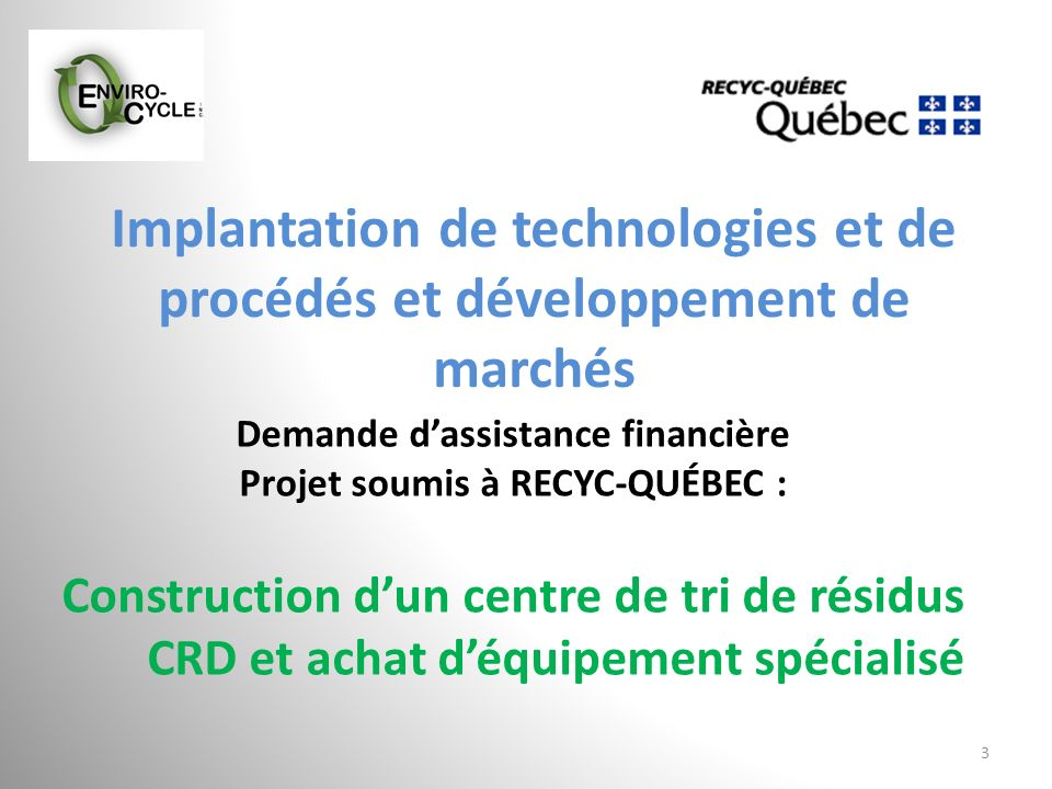 Implantation de technologies et de procédés et développement de marchés 3 Demande dassistance financière Projet soumis à RECYC-QUÉBEC : Construction d