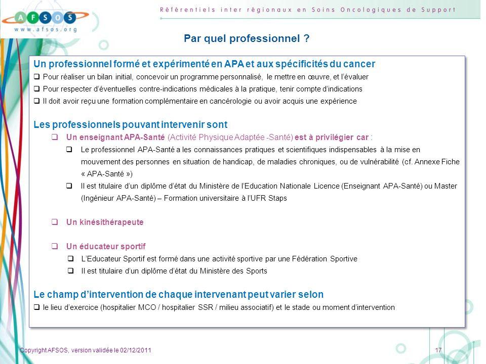 Copyright AFSOS, version validée le 02/12/2011 17 Par quel professionnel ? Un professionnel formé et expérimenté en APA et aux spécificités du cancer