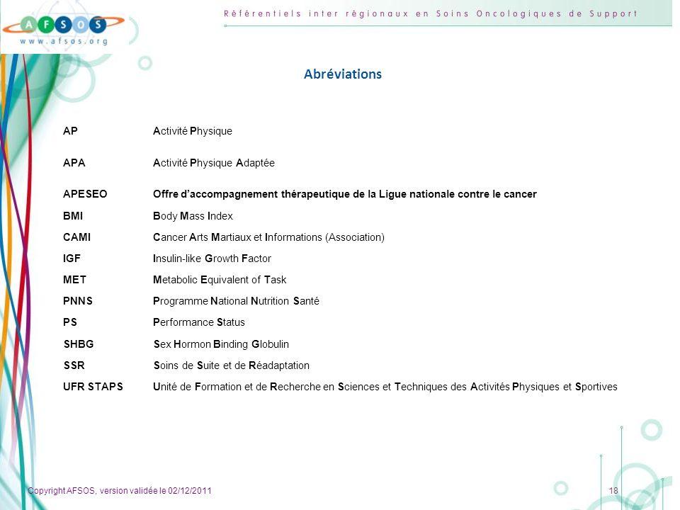 Copyright AFSOS, version validée le 02/12/2011 18 Abréviations APActivité Physique APAActivité Physique Adaptée APESEOOffre daccompagnement thérapeuti