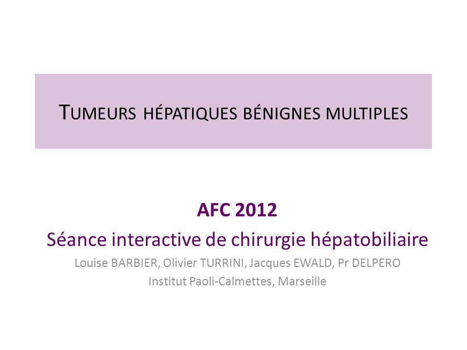T UMEURS HÉPATIQUES BÉNIGNES MULTIPLES AFC 2012 Séance interactive de chirurgie hépatobiliaire Louise BARBIER, Olivier TURRINI, Jacques EWALD, Pr DELP
