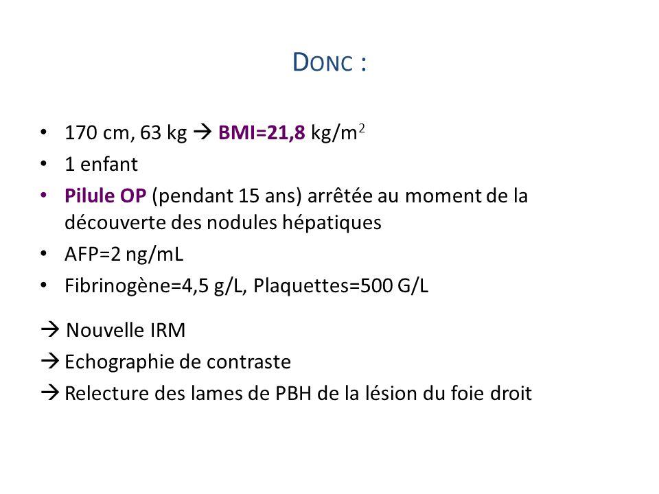 D ONC : 170 cm, 63 kg BMI=21,8 kg/m 2 1 enfant Pilule OP (pendant 15 ans) arrêtée au moment de la découverte des nodules hépatiques AFP=2 ng/mL Fibrin