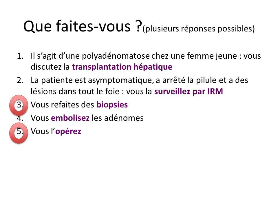 Que faites-vous ? (plusieurs réponses possibles) 1.Il sagit dune polyadénomatose chez une femme jeune : vous discutez la transplantation hépatique 2.L