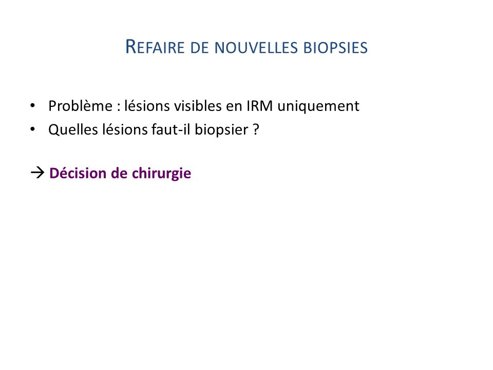 R EFAIRE DE NOUVELLES BIOPSIES Problème : lésions visibles en IRM uniquement Quelles lésions faut-il biopsier ? Décision de chirurgie