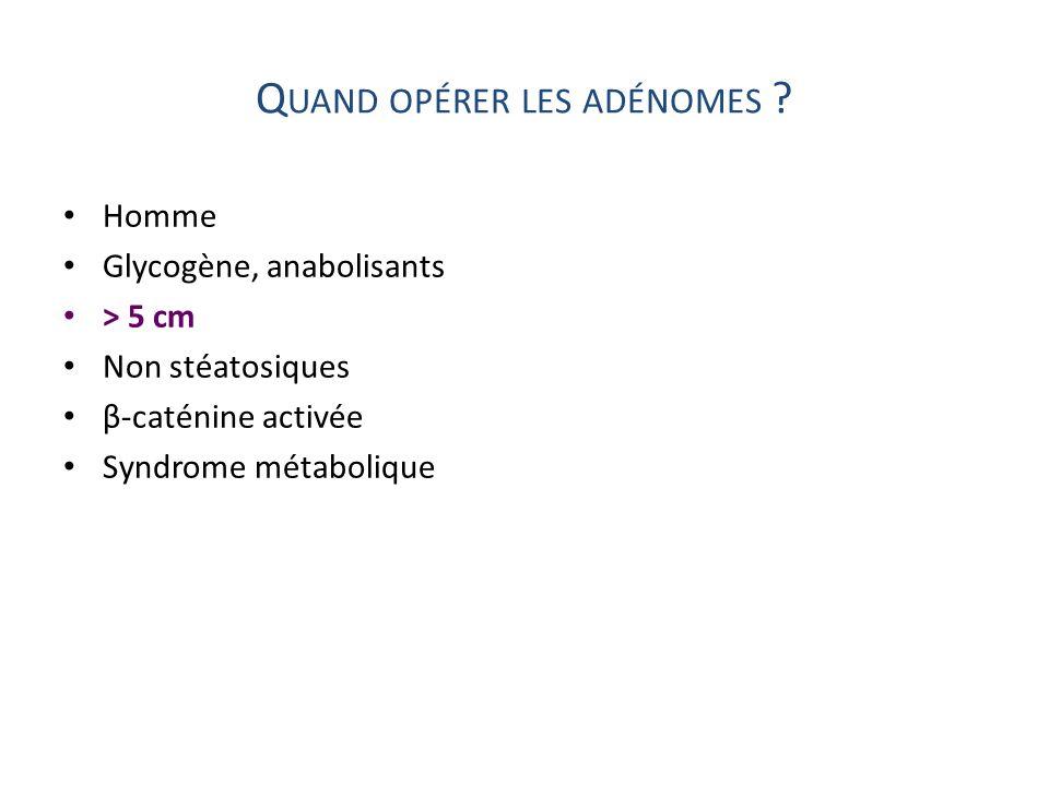 Q UAND OPÉRER LES ADÉNOMES ? Homme Glycogène, anabolisants > 5 cm Non stéatosiques β-caténine activée Syndrome métabolique