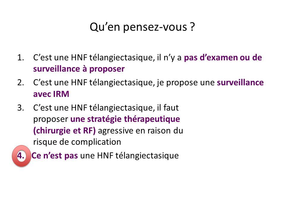 Quen pensez-vous ? 1.Cest une HNF télangiectasique, il ny a pas dexamen ou de surveillance à proposer 2.Cest une HNF télangiectasique, je propose une