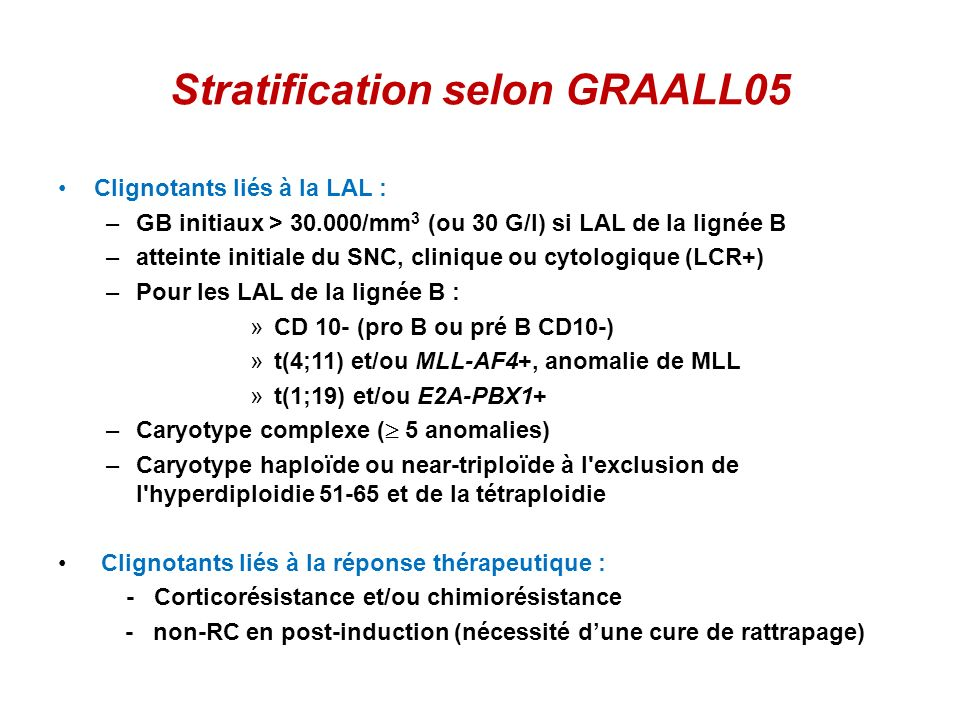 Stratification selon GRAALL05 Clignotants liés à la LAL : –GB initiaux > 30.000/mm 3 (ou 30 G/l) si LAL de la lignée B –atteinte initiale du SNC, clin