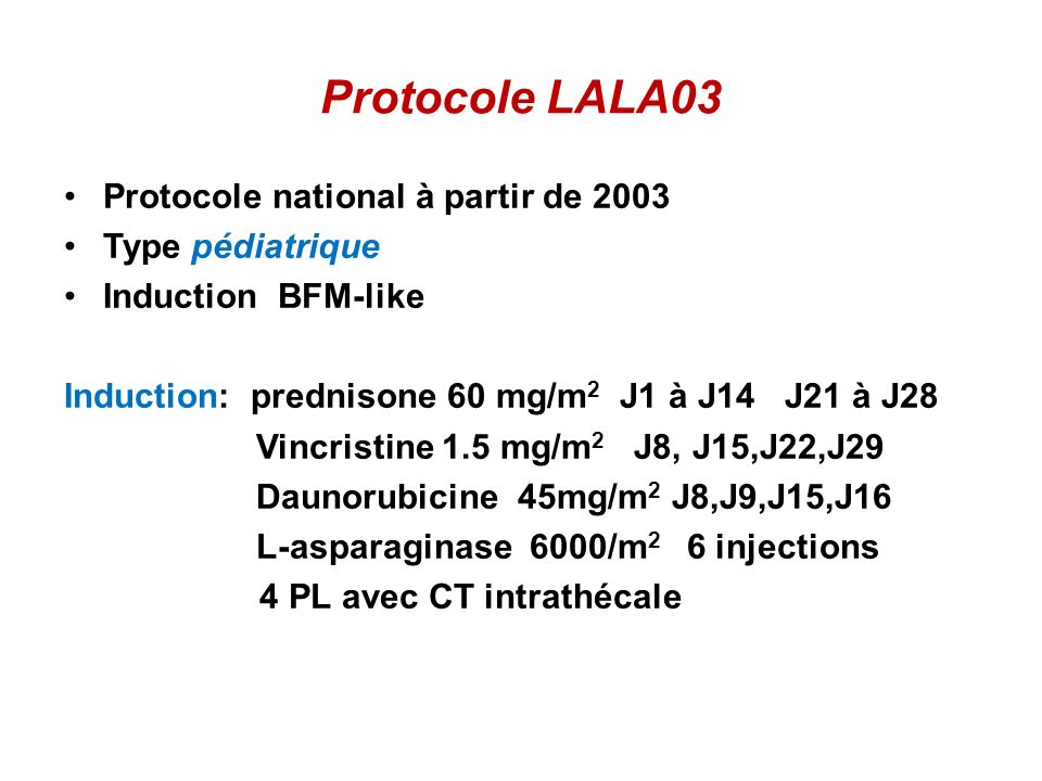 Stratification selon LALA03: Risque Standard : Aucun facteur de mauvais pronostic Risque élevé : Un seul facteur présent LALB,GB> 30 000/mm 3 LALT,GB> 100 000/mm 3 LAL proB (BI), B commune (BII) LAL T immature (TI,II) t (4,11) ou anomalie 11q23 t (1,19), Hypo diploïdie, neartriploïdie, Complexe 5 anomalies Atteinte neuro-méningée Corticorésistance (J8) Chimiorésistance (Myéloramme J15 induction) Absence de RC après linduction