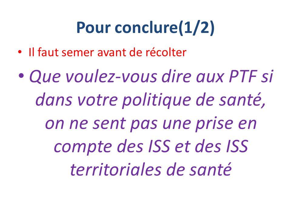 Pour conclure(1/2) Il faut semer avant de récolter Que voulez-vous dire aux PTF si dans votre politique de santé, on ne sent pas une prise en compte des ISS et des ISS territoriales de santé