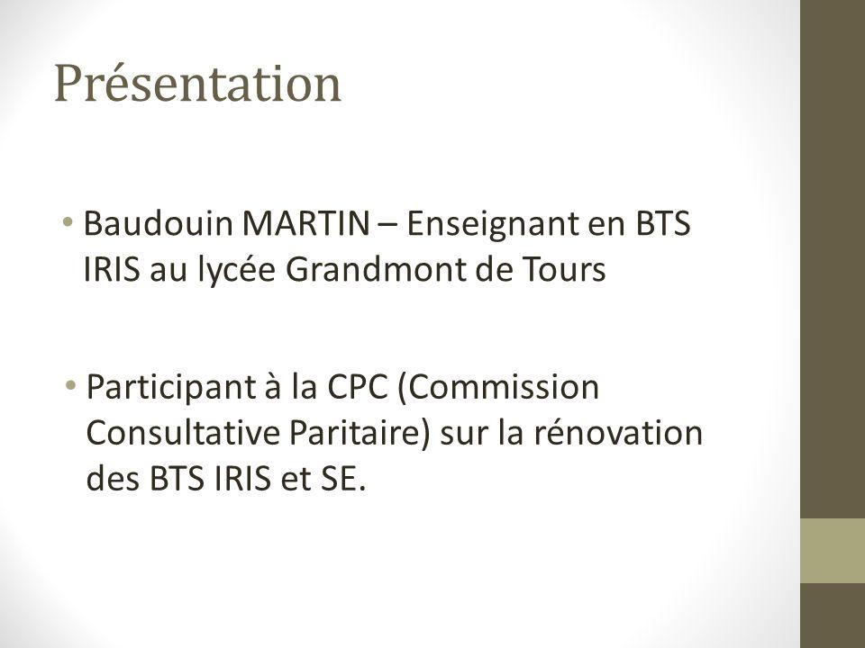 Présentation Baudouin MARTIN – Enseignant en BTS IRIS au lycée Grandmont de Tours Participant à la CPC (Commission Consultative Paritaire) sur la rénovation des BTS IRIS et SE.