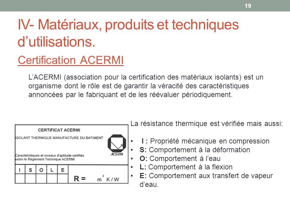 IV- Matériaux, produits et techniques dutilisations. Certification ACERMI 19 LACERMI (association pour la certification des matériaux isolants) est un