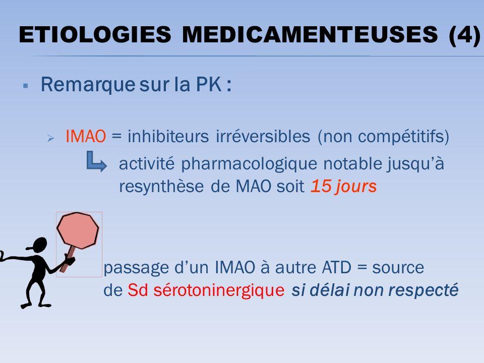 Remarque sur la PK : IMAO = inhibiteurs irréversibles (non compétitifs) activité pharmacologique notable jusquà resynthèse de MAO soit 15 jours passage dun IMAO à autre ATD = source de Sd sérotoninergique si délai non respecté ETIOLOGIES MEDICAMENTEUSES (4)