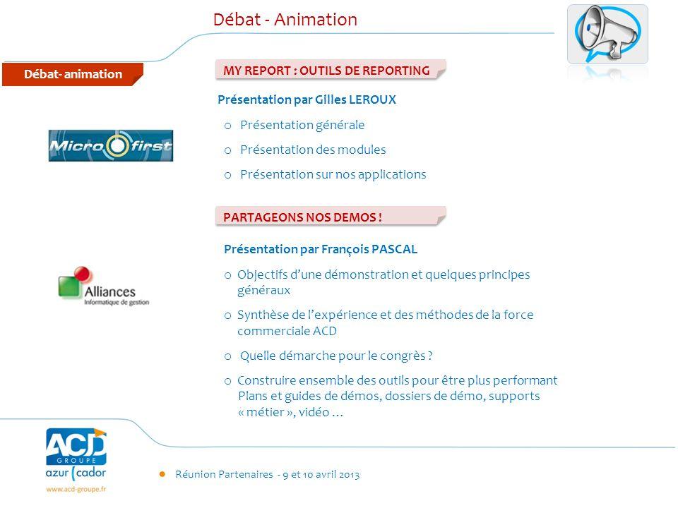 Réunion Partenaires - 9 et 10 avril 2013 Débat- animation Débat - Animation MY REPORT : OUTILS DE REPORTING Présentation par Gilles LEROUX o Présentat
