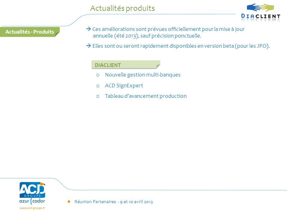 Réunion Partenaires - 9 et 10 avril 2013 Actualités - Produits Actualités produits DIACLIENT Ces améliorations sont prévues officiellement pour la mis