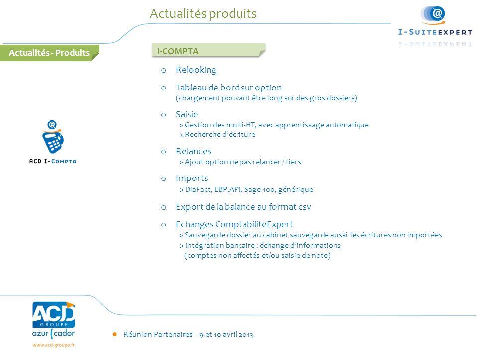 Réunion Partenaires - 9 et 10 avril 2013 Actualités produits I-COMPTA o Relooking o Tableau de bord sur option (chargement pouvant être long sur des g