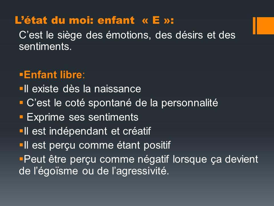 Létat du moi: enfant « E »: Cest le siège des émotions, des désirs et des sentiments. Enfant libre: Il existe dès la naissance Cest le coté spontané d