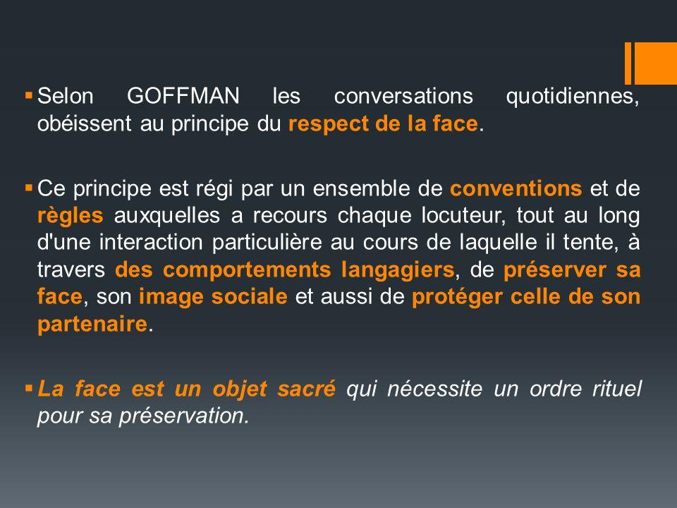 Selon GOFFMAN les conversations quotidiennes, obéissent au principe du respect de la face. Ce principe est régi par un ensemble de conventions et de r