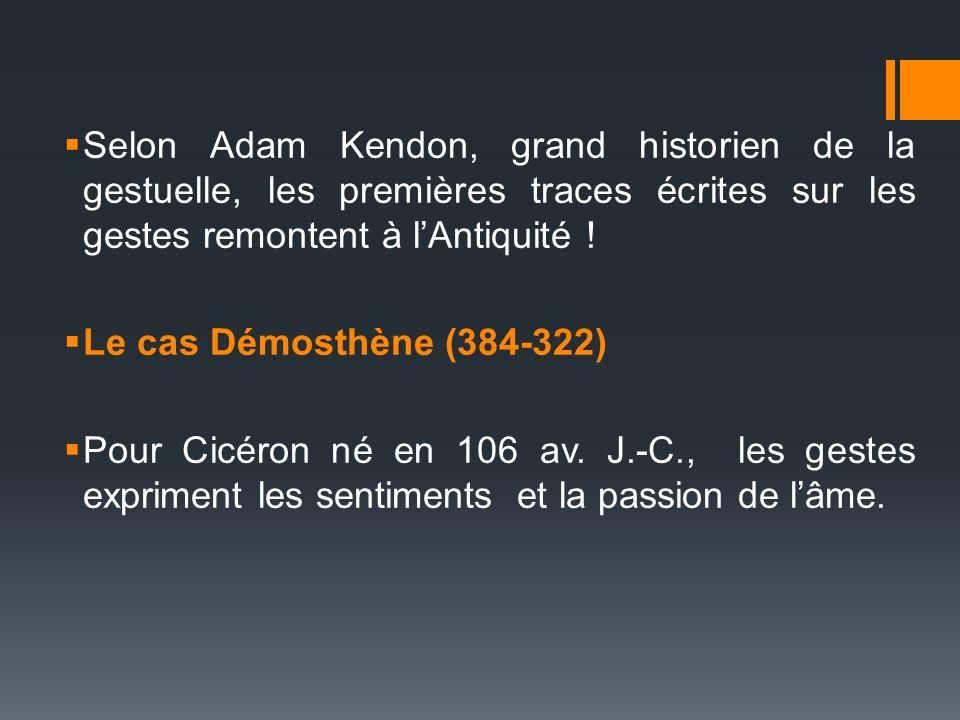 Selon Adam Kendon, grand historien de la gestuelle, les premières traces écrites sur les gestes remontent à lAntiquité ! Le cas Démosthène (384-322) P