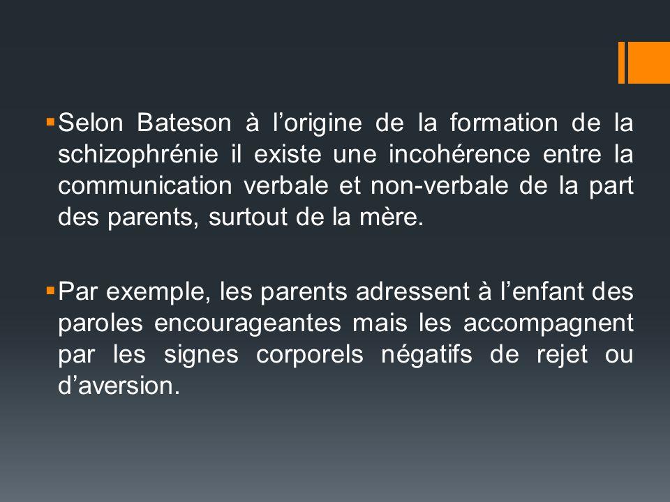 Selon Bateson à lorigine de la formation de la schizophrénie il existe une incohérence entre la communication verbale et non-verbale de la part des pa