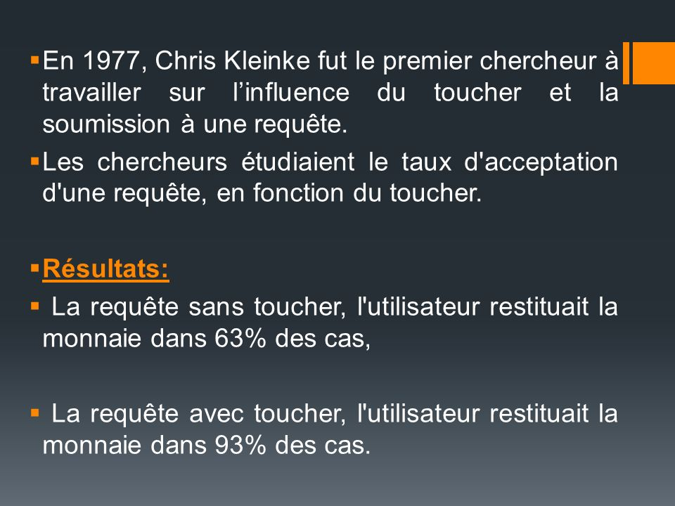 En 1977, Chris Kleinke fut le premier chercheur à travailler sur linfluence du toucher et la soumission à une requête. Les chercheurs étudiaient le ta